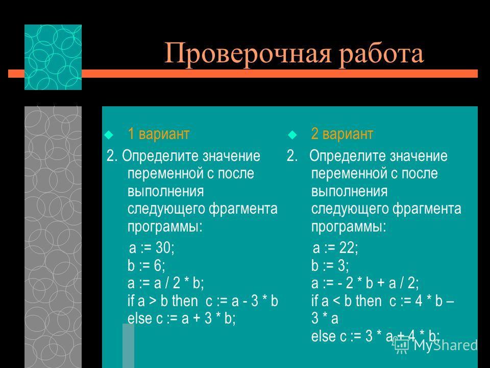 Проверочная работа 1 вариант 2. Определите значение переменной с после выполнения следующего фрагмента программы: a := 30; b := 6; a := a / 2 * b; if a > b then c := a - 3 * b else c := a + 3 * b; 2 вариант 2. Определите значение переменной с после в