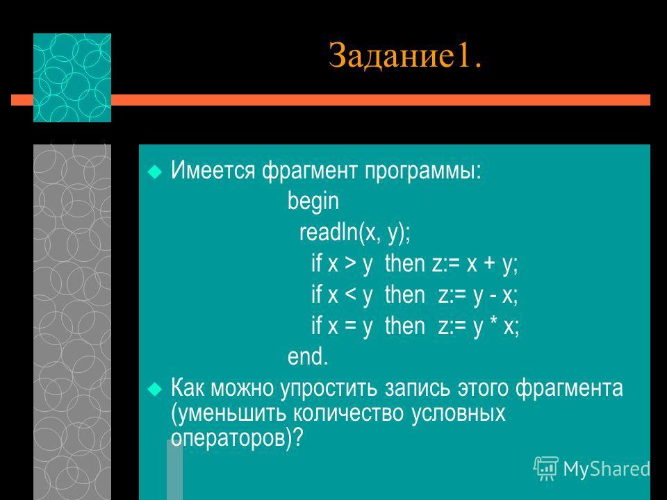 Задание1. Имеется фрагмент программы: begin readln(x, y); if x > y then z:= x + y; if x < y then z:= y - x; if x = y then z:= y * x; end. Как можно упростить запись этого фрагмента (уменьшить количество условных операторов)?