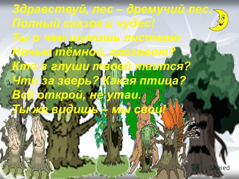 Здравствуй, лес – дремучий лес. Полный сказок и чудес! Ты о чем шумишь листвою Ночью тёмной, грозовою? Кто в глуши твоей таится? Что за зверь? Какая птица? Всё открой, не утаи. Ты же видишь – мы свои!