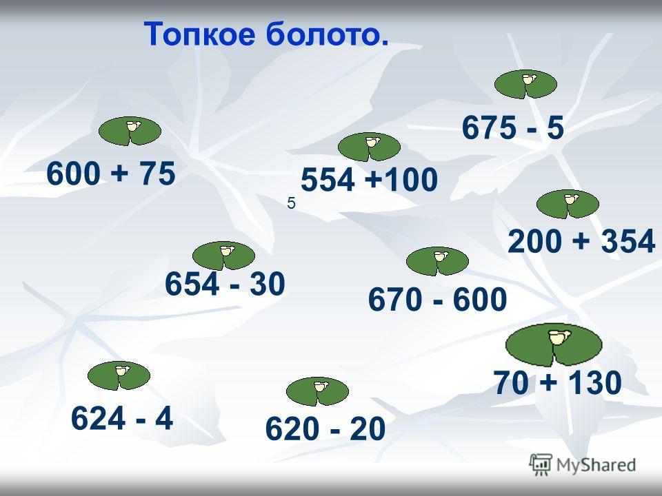 Топкое болото. 624 - 4 620 - 20 600 + 75 675 - 5 670 - 600 70 + 130 200 + 354 5 554 +100 654 - 30