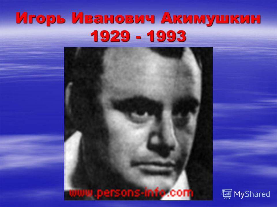 Игорь Иванович Акимушкин 1929 - 1993