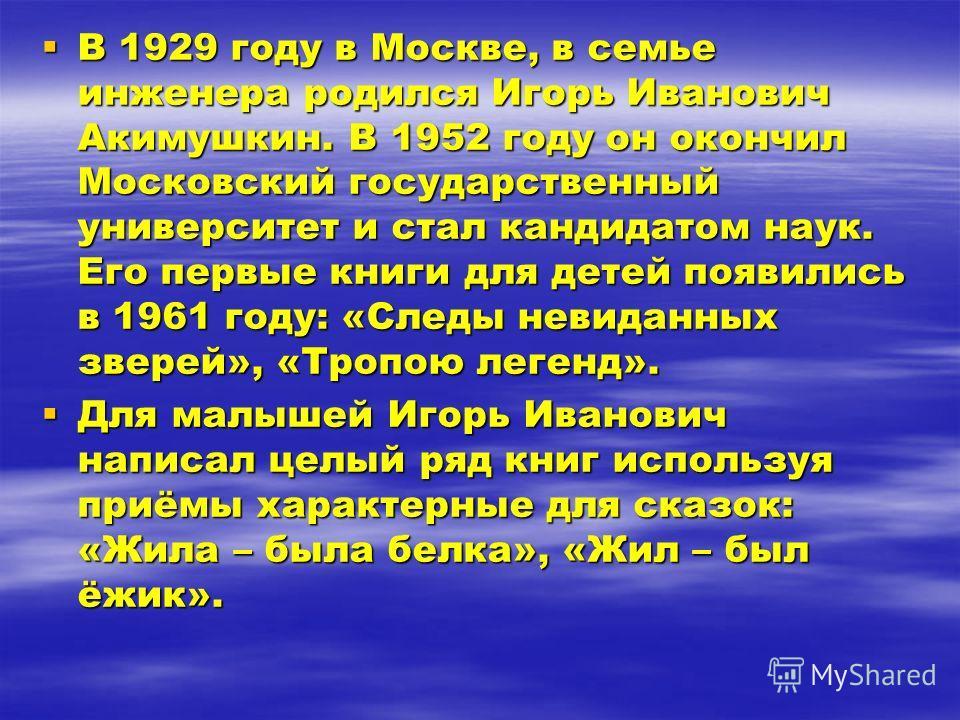 В 1929 году в Москве, в семье инженера родился Игорь Иванович Акимушкин. В 1952 году он окончил Московский государственный университет и стал кандидатом наук. Его первые книги для детей появились в 1961 году: «Следы невиданных зверей», «Тропою легенд