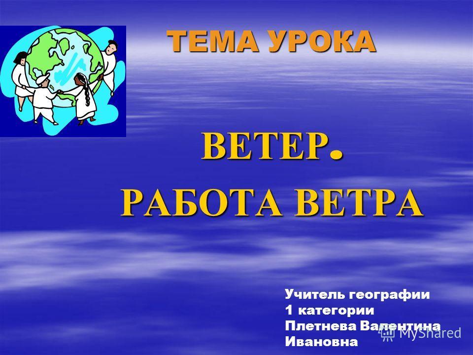 ТЕМА УРОКА ТЕМА УРОКА ВЕТЕР. РАБОТА ВЕТРА Учитель географии 1 категории Плетнева Валентина Ивановна