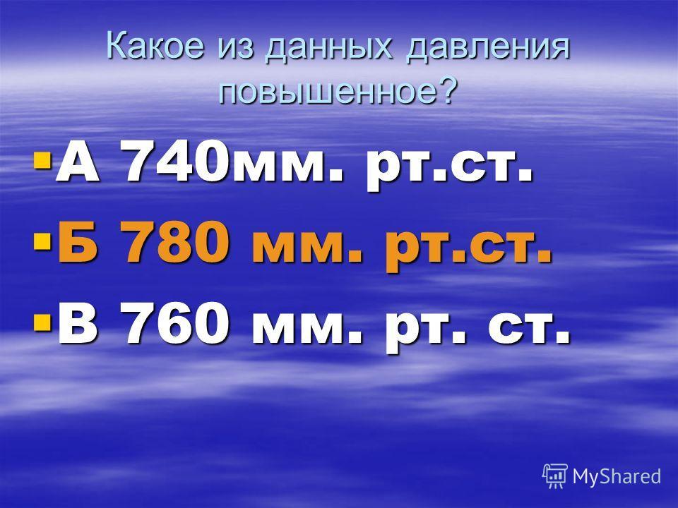 Какое из данных давления повышенное? А 740мм. рт.ст. А 740мм. рт.ст. Б 780 мм. рт.ст. Б 780 мм. рт.ст. В 760 мм. рт. ст. В 760 мм. рт. ст.