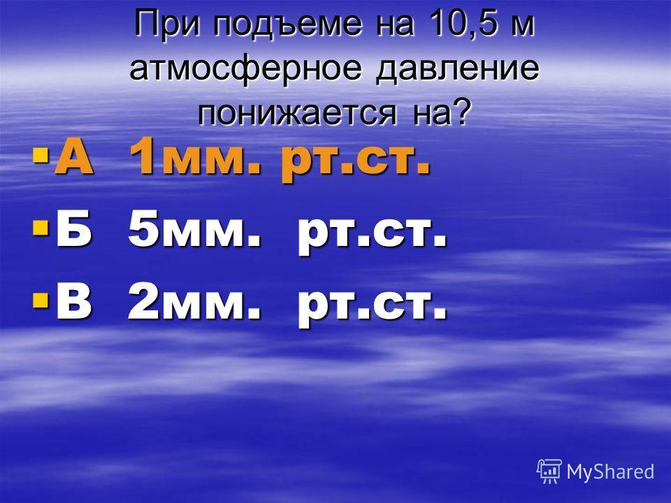 При подъеме на 10,5 м атмосферное давление понижается на? А 1мм. рт.ст. А 1мм. рт.ст. Б 5мм. рт.ст. Б 5мм. рт.ст. В 2мм. рт.ст. В 2мм. рт.ст.