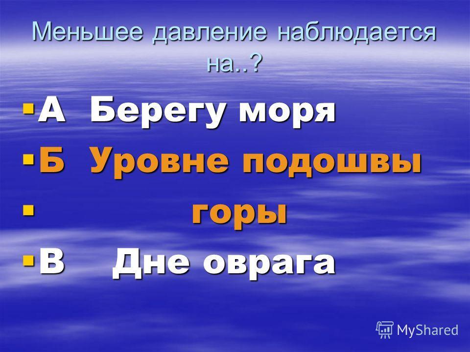 Меньшее давление наблюдается на..? А Берегу моря А Берегу моря Б Уровне подошвы Б Уровне подошвы горы горы В Дне оврага В Дне оврага