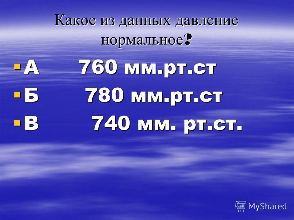 Какое из данных давление нормальное ? А 760 мм.рт.ст А 760 мм.рт.ст Б 780 мм.рт.ст Б 780 мм.рт.ст В 740 мм. рт.ст. В 740 мм. рт.ст.