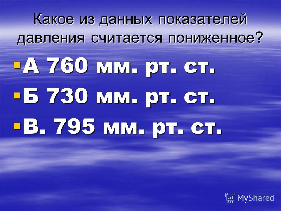 Какое из данных показателей давления считается пониженное? А 760 мм. рт. ст. А 760 мм. рт. ст. Б 730 мм. рт. ст. Б 730 мм. рт. ст. В. 795 мм. рт. ст. В. 795 мм. рт. ст.