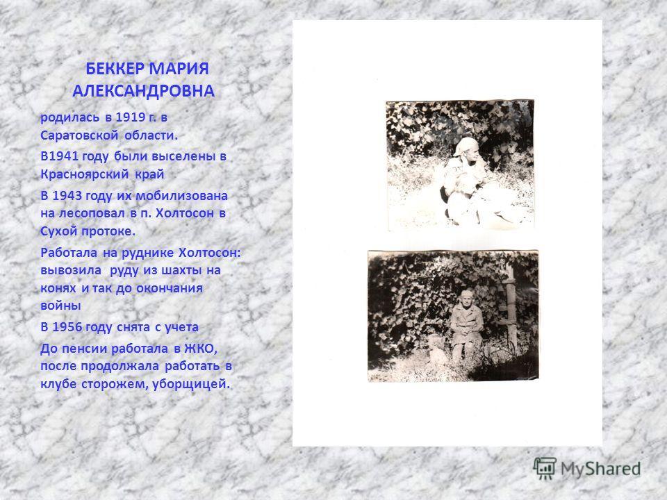 БЕККЕР МАРИЯ АЛЕКСАНДРОВНА родилась в 1919 г. в Саратовской области. В1941 году были выселены в Красноярский край В 1943 году их мобилизована на лесоповал в п. Холтосон в Сухой протоке. Работала на руднике Холтосон: вывозила руду из шахты на конях и
