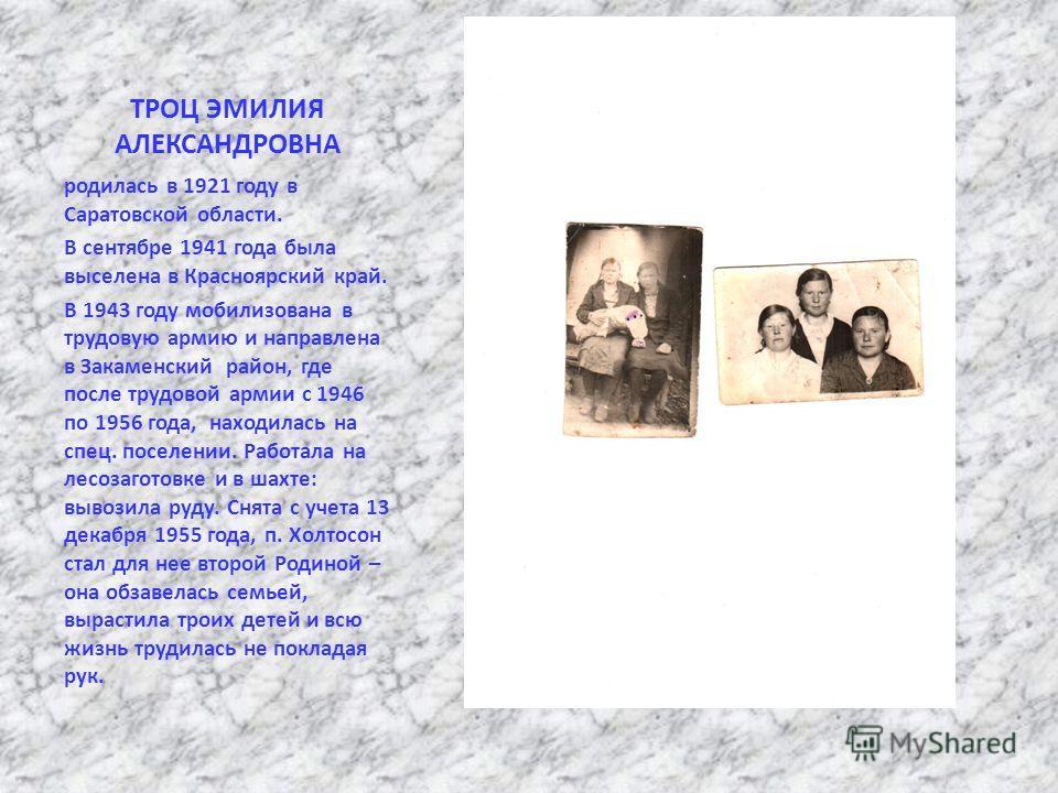 ТРОЦ ЭМИЛИЯ АЛЕКСАНДРОВНА родилась в 1921 году в Саратовской области. В сентябре 1941 года была выселена в Красноярский край. В 1943 году мобилизована в трудовую армию и направлена в Закаменский район, где после трудовой армии с 1946 по 1956 года, на