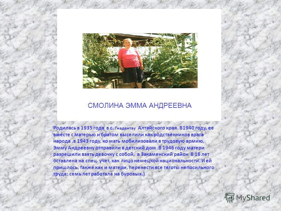 СМОЛИНА ЭММА АНДРЕЕВНА Родилась в 1935 года в с. Гнадентау Алтайского края. В1940 году, ее вместе с матерью и братом выселили как родственников врага народа,в 1943 году, ко мать мобилизовали в трудовую армию, Эмму Андреевну отправили в детский дом.В