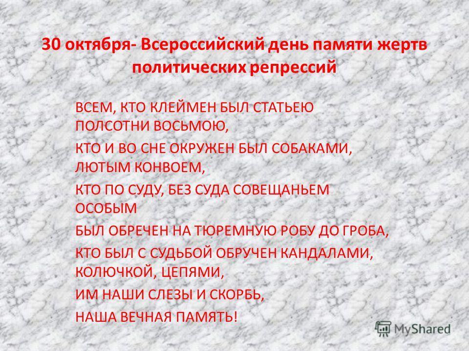 30 октября- Всероссийский день памяти жертв политических репрессий ВСЕМ, КТО КЛЕЙМЕН БЫЛ СТАТЬЕЮ ПОЛСОТНИ ВОСЬМОЮ, КТО И ВО СНЕ ОКРУЖЕН БЫЛ СОБАКАМИ, ЛЮТЫМ КОНВОЕМ, КТО ПО СУДУ, БЕЗ СУДА СОВЕЩАНЬЕМ ОСОБЫМ БЫЛ ОБРЕЧЕН НА ТЮРЕМНУЮ РОБУ ДО ГРОБА, КТО БЫ