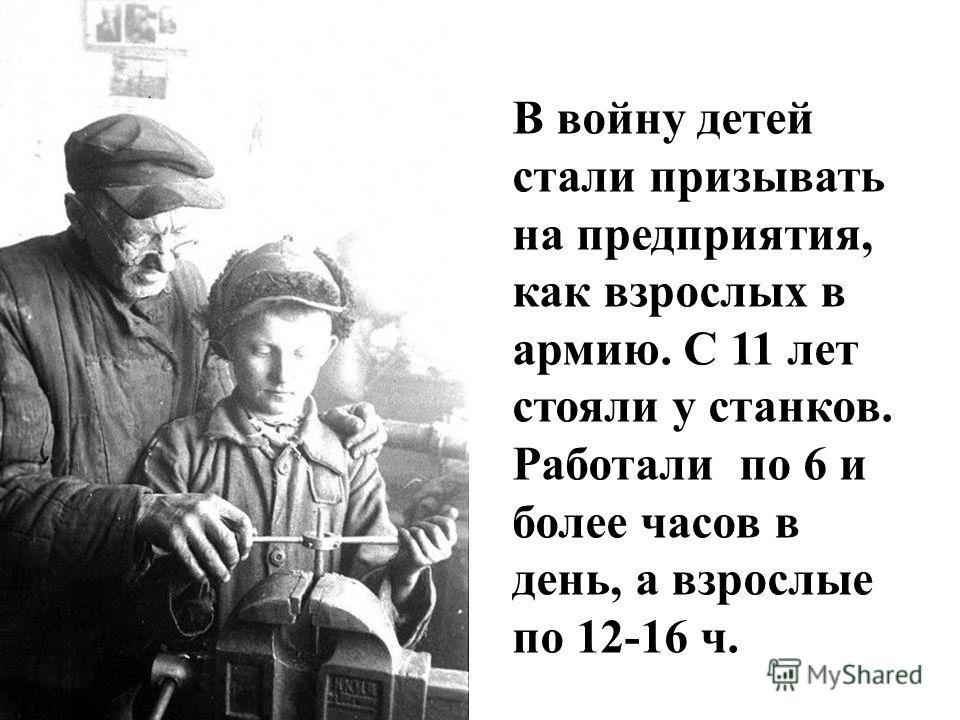 В войну детей стали призывать на предприятия, как взрослых в армию. С 11 лет стояли у станков. Работали по 6 и более часов в день, а взрослые по 12-16 ч.