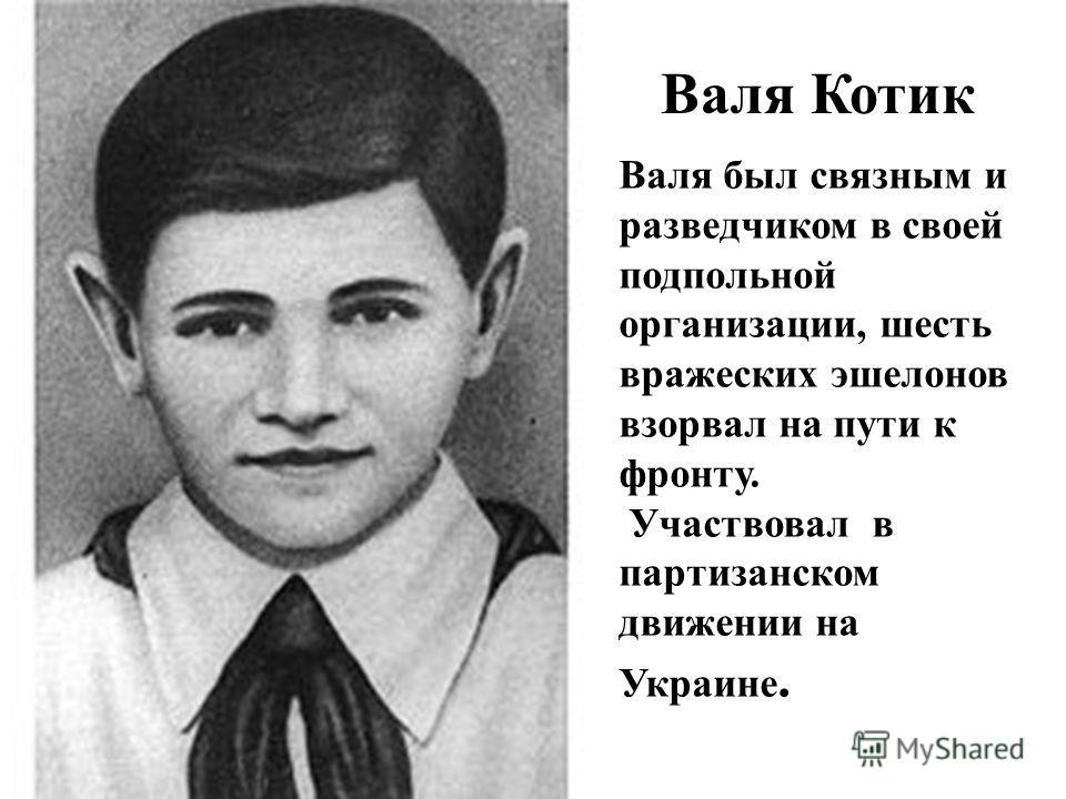 Валя Котик Валя был связным и разведчиком в своей подпольной организации, шесть вражеских эшелонов взорвал на пути к фронту. Участвовал в партизанском движении на Украине.