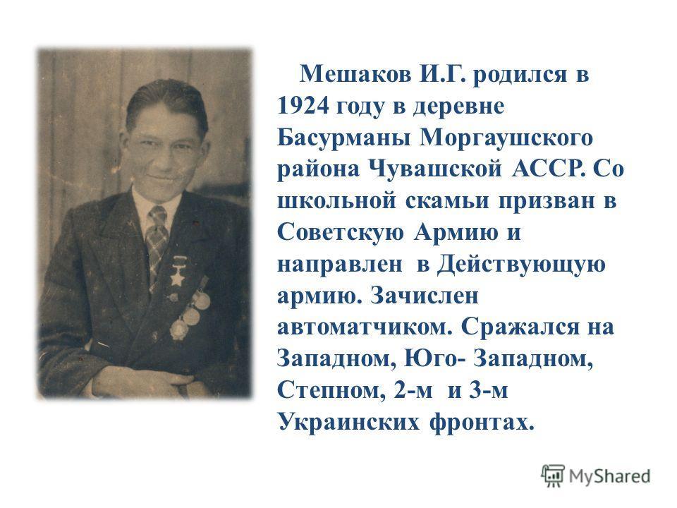 Мешаков И.Г. родился в 1924 году в деревне Басурманы Моргаушского района Чувашской АССР. Со школьной скамьи призван в Советскую Армию и направлен в Действующую армию. Зачислен автоматчиком. Сражался на Западном, Юго- Западном, Степном, 2-м и 3-м Укра