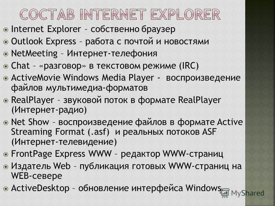 Internet Explorer – собственно браузер Outlook Express – работа с почтой и новостями NetMeeting – Интернет-телефония Chat – «разговор» в текстовом режиме (IRC) ActiveMovie Windows Media Player - воспроизведение файлов мультимедиа-форматов RealPlayer