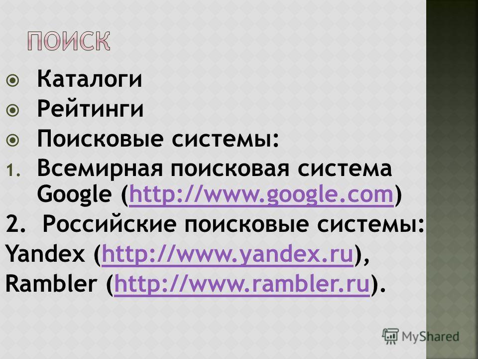 Каталоги Рейтинги Поисковые системы: 1. Всемирная поисковая система Google (http://www.google.com)http://www.google.com 2. Российские поисковые системы: Yandex (http://www.yandex.ru),http://www.yandex.ru Rambler (http://www.rambler.ru).http://www.ram