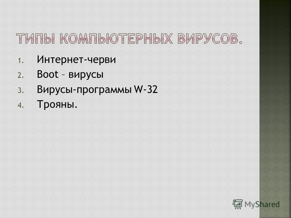 1. Интернет-черви 2. Boot – вирусы 3. Вирусы-программы W-32 4. Трояны.