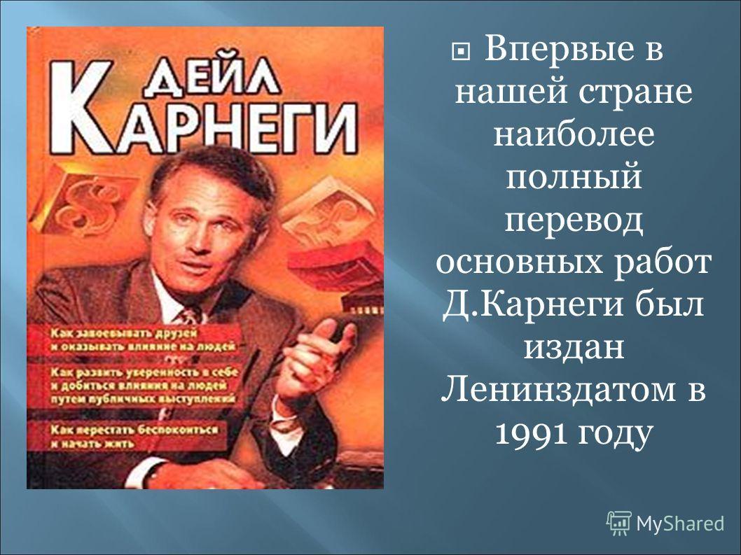 Впервые в нашей стране наиболее полный перевод основных работ Д.Карнеги был издан Ленинздатом в 1991 году