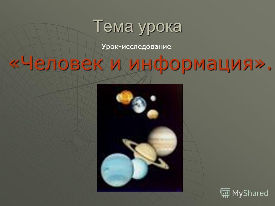 Тема урока «Человек и информация». Урок-исследование