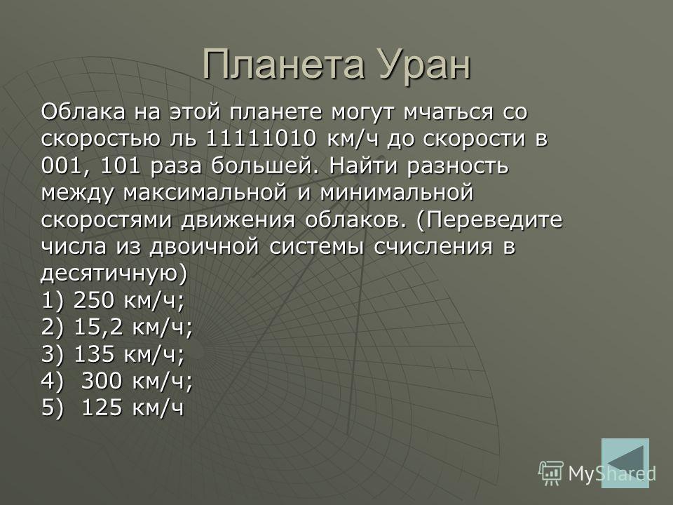 Планета Уран Облака на этой планете могут мчаться со скоростью ль 11111010 км/ч до скорости в 001, 101 раза большей. Найти разность между максимальной и минимальной скоростями движения облаков. (Переведите числа из двоичной системы счисления в десяти