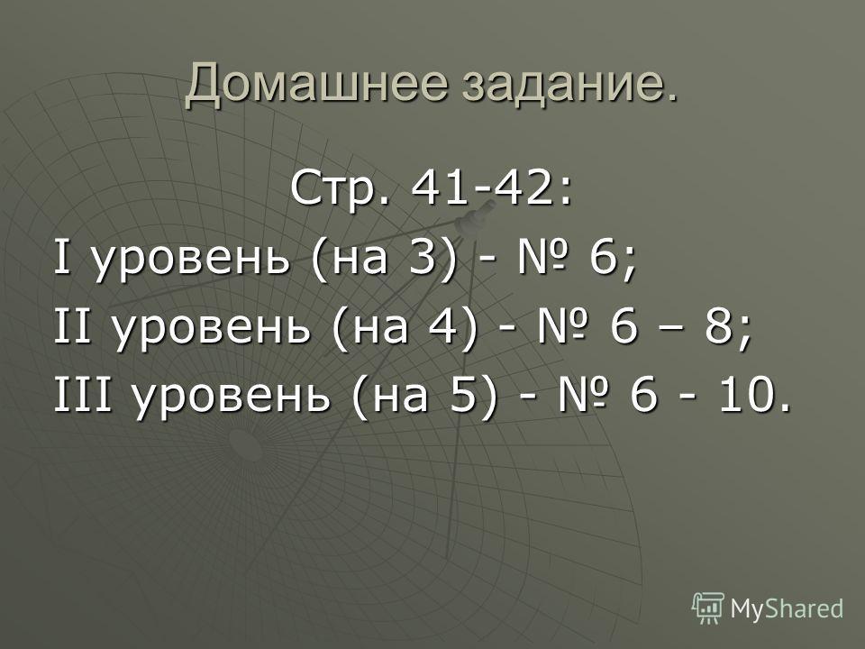 Домашнее задание. Стр. 41-42: I уровень (на 3) - 6; II уровень (на 4) - 6 – 8; III уровень (на 5) - 6 - 10.