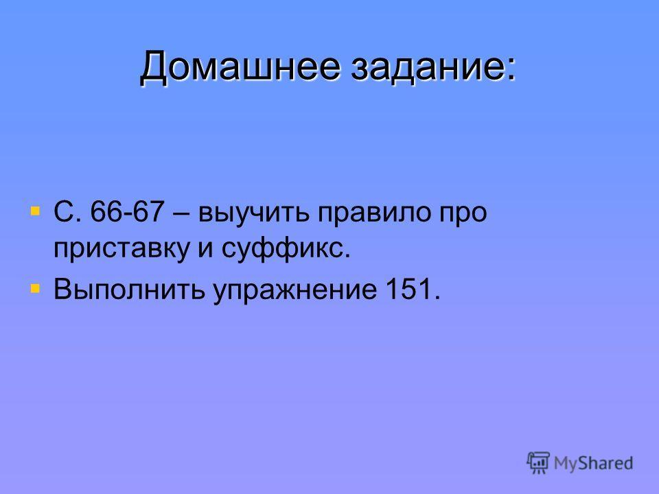 Домашнее задание: С. 66-67 – выучить правило про приставку и суффикс. Выполнить упражнение 151.