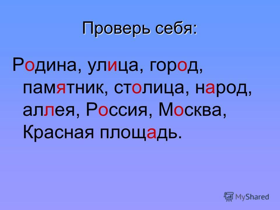 Проверь себя: Родина, улица, город, памятник, столица, народ, аллея, Россия, Москва, Красная площадь.