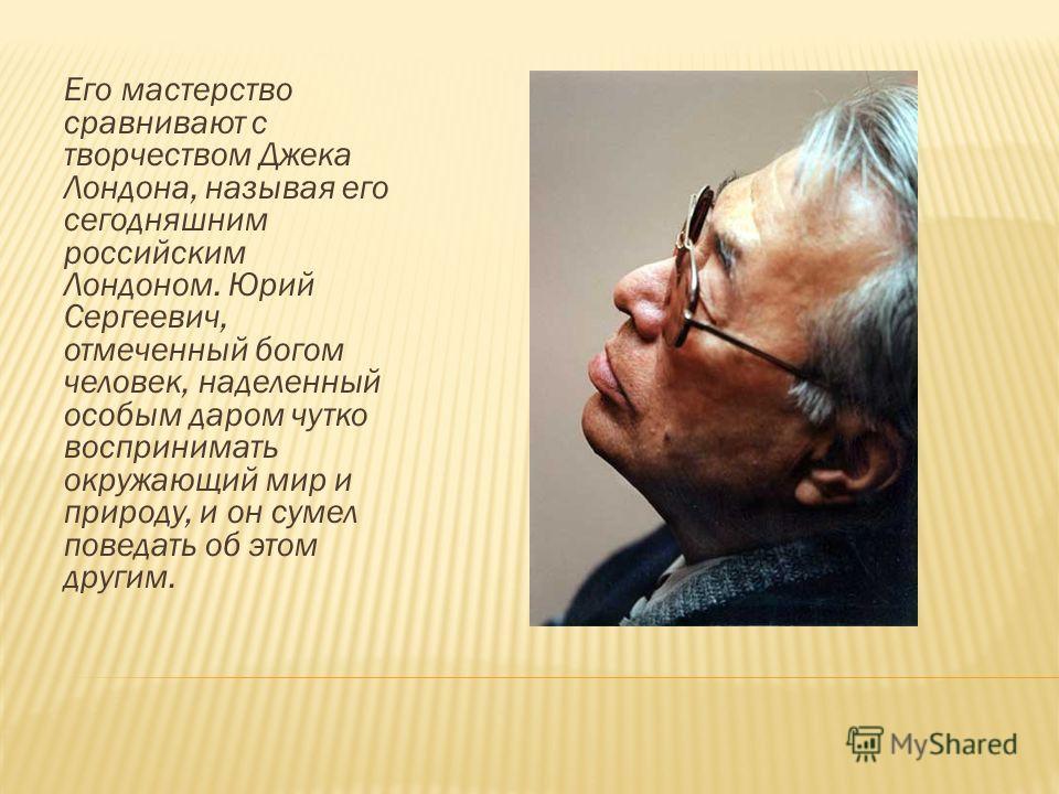 Его мастерство сравнивают с творчеством Джека Лондона, называя его сегодняшним российским Лондоном. Юрий Сергеевич, отмеченный богом человек, наделенный особым даром чутко воспринимать окружающий мир и природу, и он сумел поведать об этом другим.