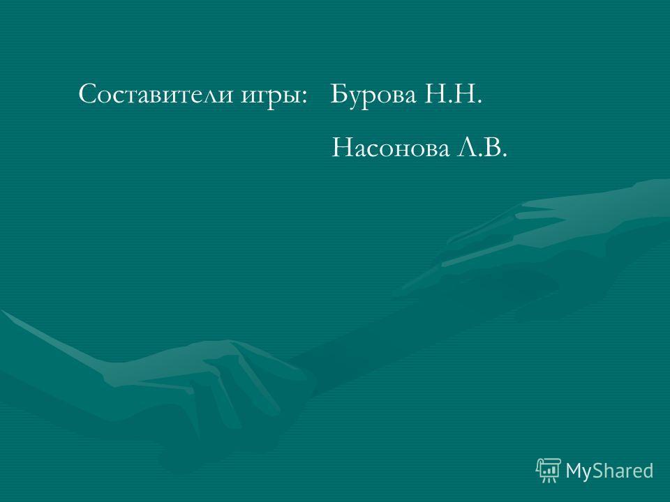 Составители игры: Бурова Н.Н. Насонова Л.В.