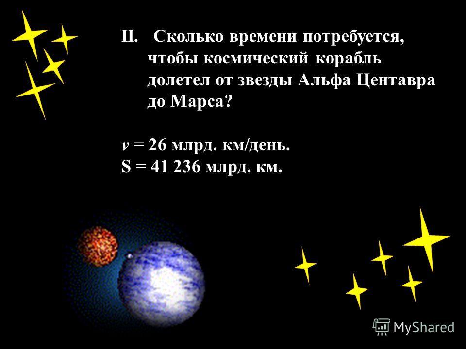 II. Сколько времени потребуется, чтобы космический корабль долетел от звезды Альфа Центавра до Марса? v = 26 млрд. км/день. S = 41 236 млрд. км.