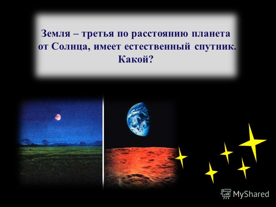 Земля – третья по расстоянию планета от Солнца, имеет естественный спутник. Какой?