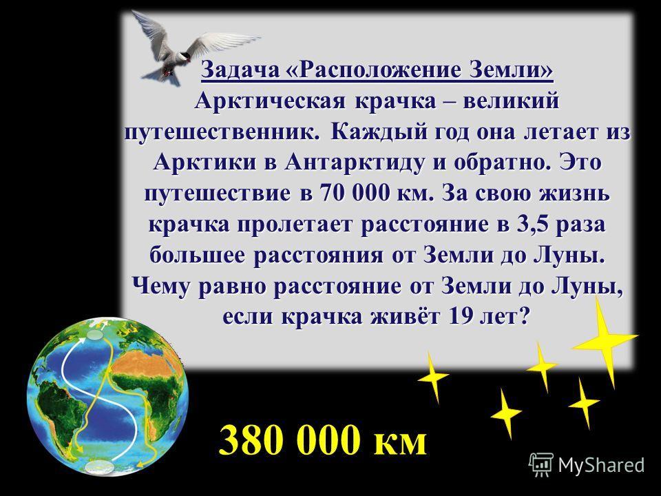 Задача «Расположение Земли» Арктическая крачка – великий путешественник. Каждый год она летает из Арктики в Антарктиду и обратно. Это путешествие в 70 000 км. За свою жизнь крачка пролетает расстояние в 3,5 раза большее расстояния от Земли до Луны. Ч