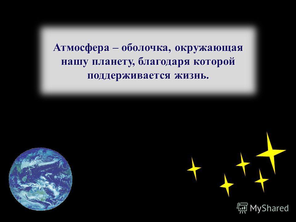 Атмосфера – оболочка, окружающая нашу планету, благодаря которой поддерживается жизнь.