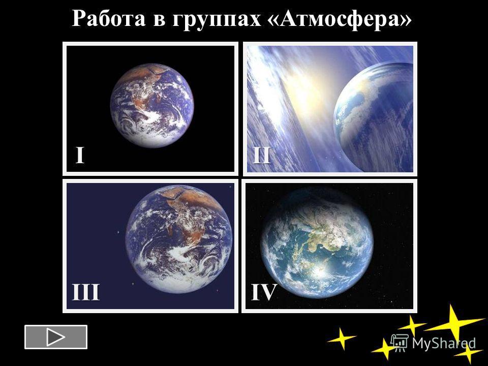 Работа в группах «Атмосфера»III IIIIV