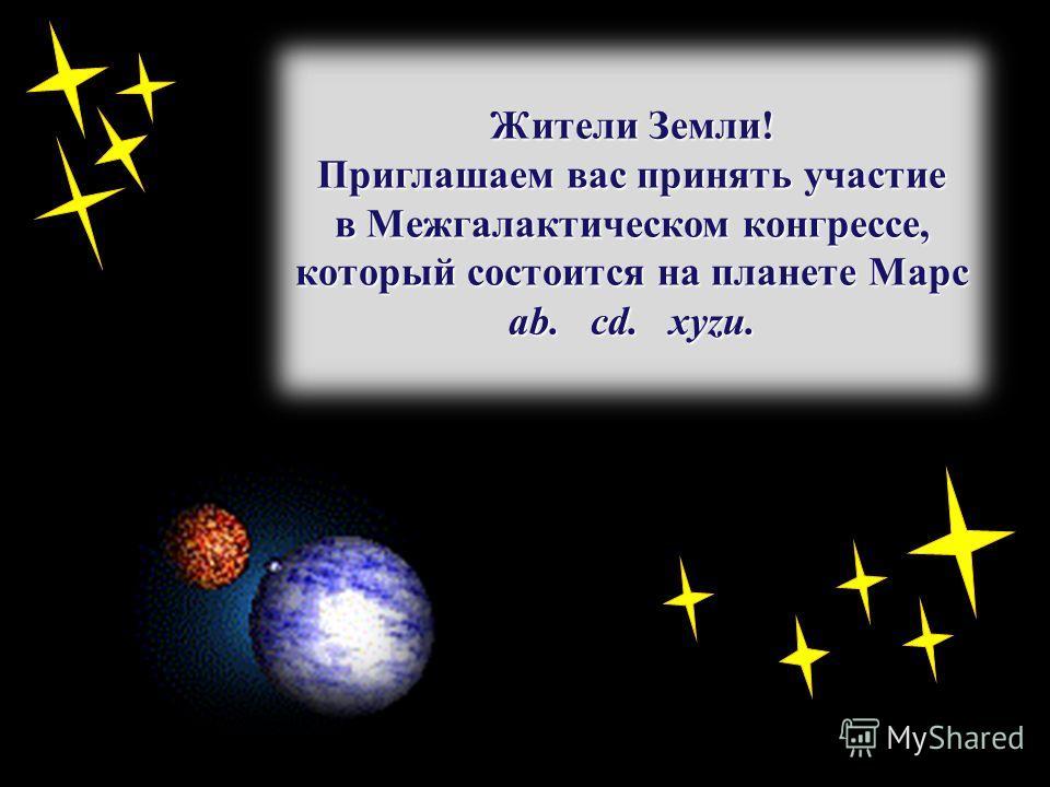 Жители Земли! Приглашаем вас принять участие в Межгалактическом конгрессе, который состоится на планете Марс ab. cd. xyzu.