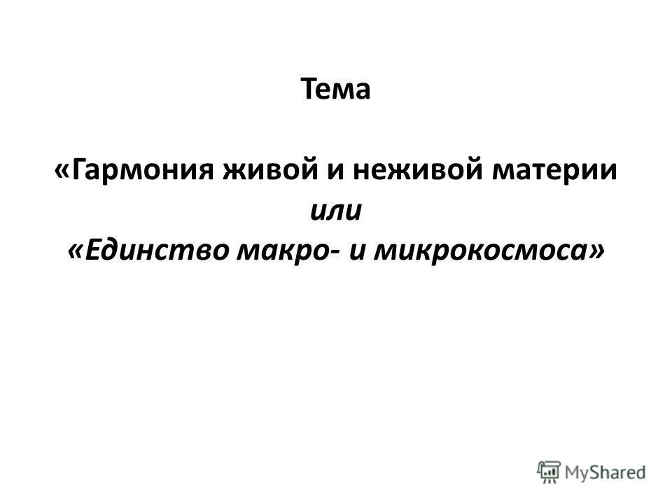 Тема «Гармония живой и неживой материи или «Единство макро- и микрокосмоса»