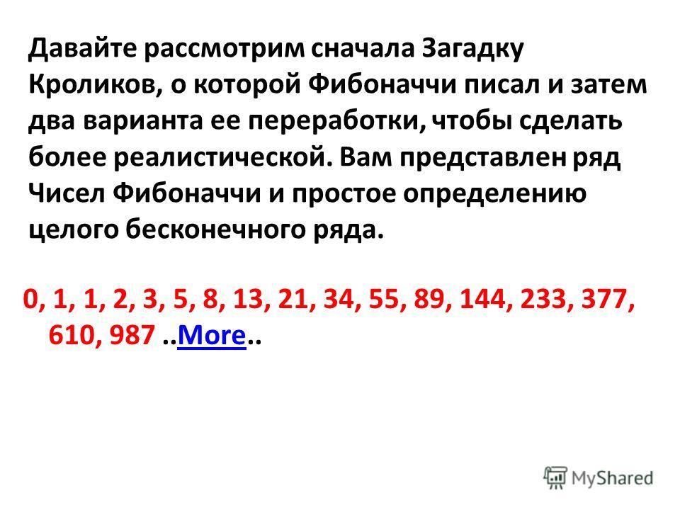 Давайте рассмотрим сначала Загадку Кроликов, о которой Фибоначчи писал и затем два варианта ее переработки, чтобы сделать более реалистической. Вам представлен ряд Чисел Фибоначчи и простое определению целого бесконечного ряда. 0, 1, 1, 2, 3, 5, 8, 1