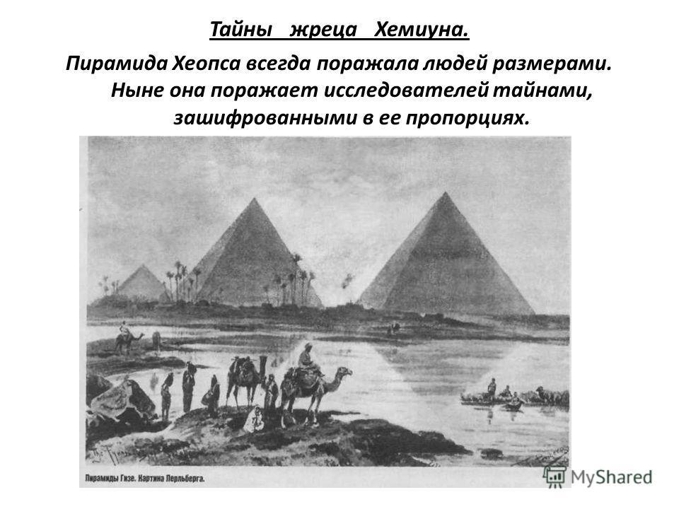 Тайны жреца Хемиуна. Пирамида Хеопса всегда поражала людей размерами. Ныне она поражает исследователей тайнами, зашифрованными в ее пропорциях.