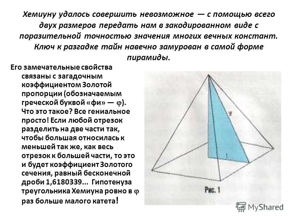 Хемиуну удалось совершить невозможное с помощью всего двух размеров передать нам в закодированном виде с поразительной точностью значения многих вечных констант. Ключ к разгадке тайн навечно замурован в самой форме пирамиды. Его замечательные свойств