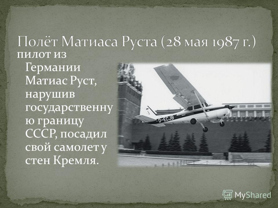 пилот из Германии Матиас Руст, нарушив государственну ю границу СССР, посадил свой самолет у стен Кремля.