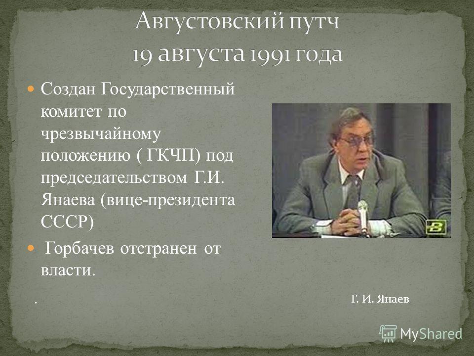 Создан Государственный комитет по чрезвычайному положению ( ГКЧП) под председательством Г.И. Янаева (вице-президента СССР) Горбачев отстранен от власти. Г. И. Янаев.