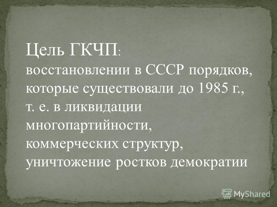 Цель ГКЧП : восстановлении в СССР порядков, которые существовали до 1985 г., т. е. в ликвидации многопартийности, коммерческих структур, уничтожение ростков демократии
