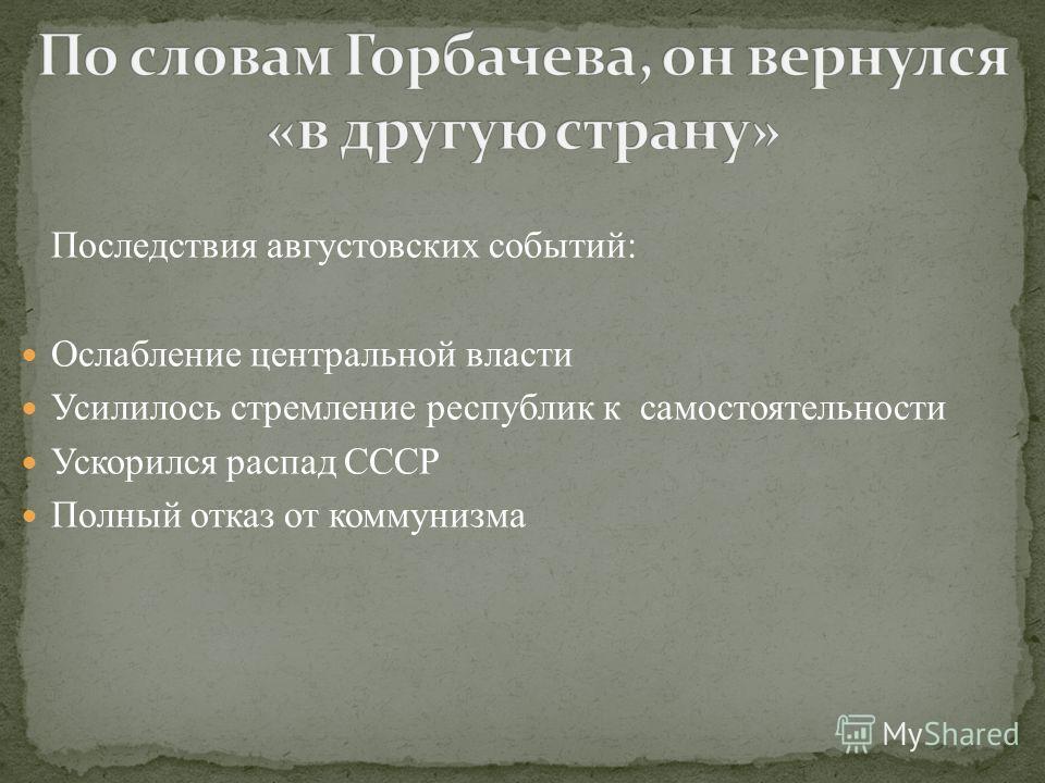Последствия августовских событий: Ослабление центральной власти Усилилось стремление республик к самостоятельности Ускорился распад СССР Полный отказ от коммунизма