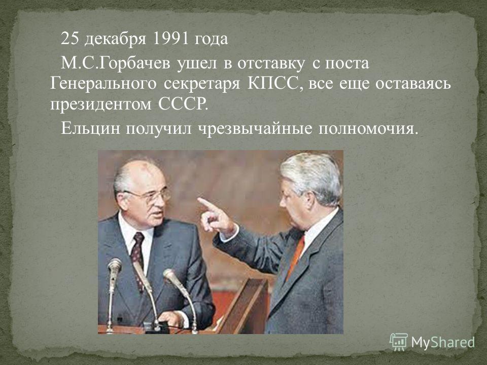 25 декабря 1991 года М.С.Горбачев ушел в отставку с поста Генерального секретаря КПСС, все еще оставаясь президентом СССР. Ельцин получил чрезвычайные полномочия.