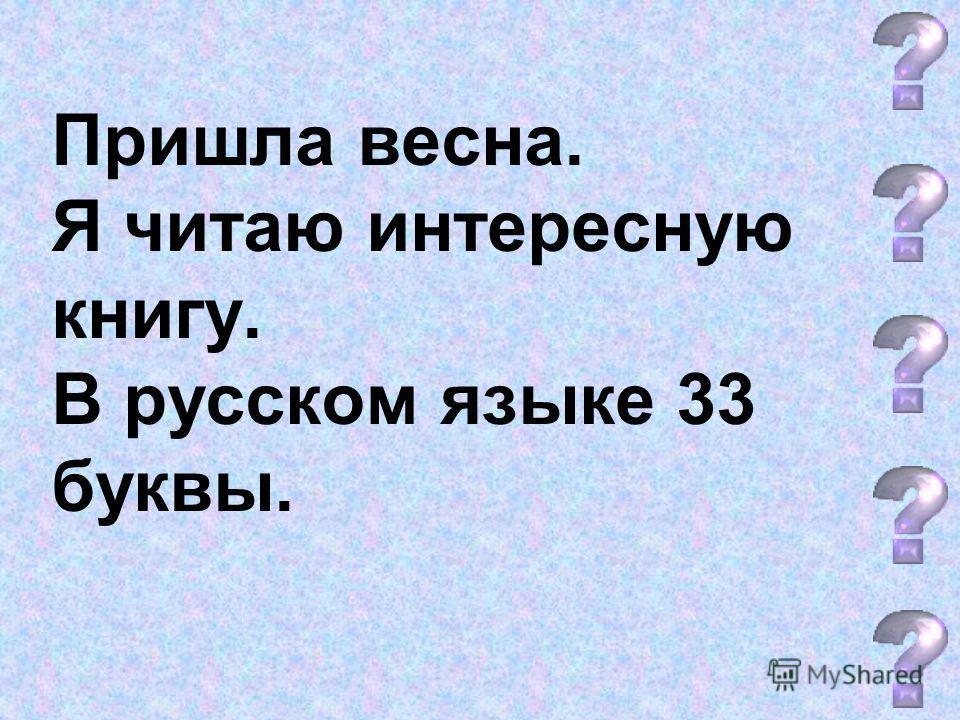 Пришла весна. Я читаю интересную книгу. В русском языке 33 буквы.
