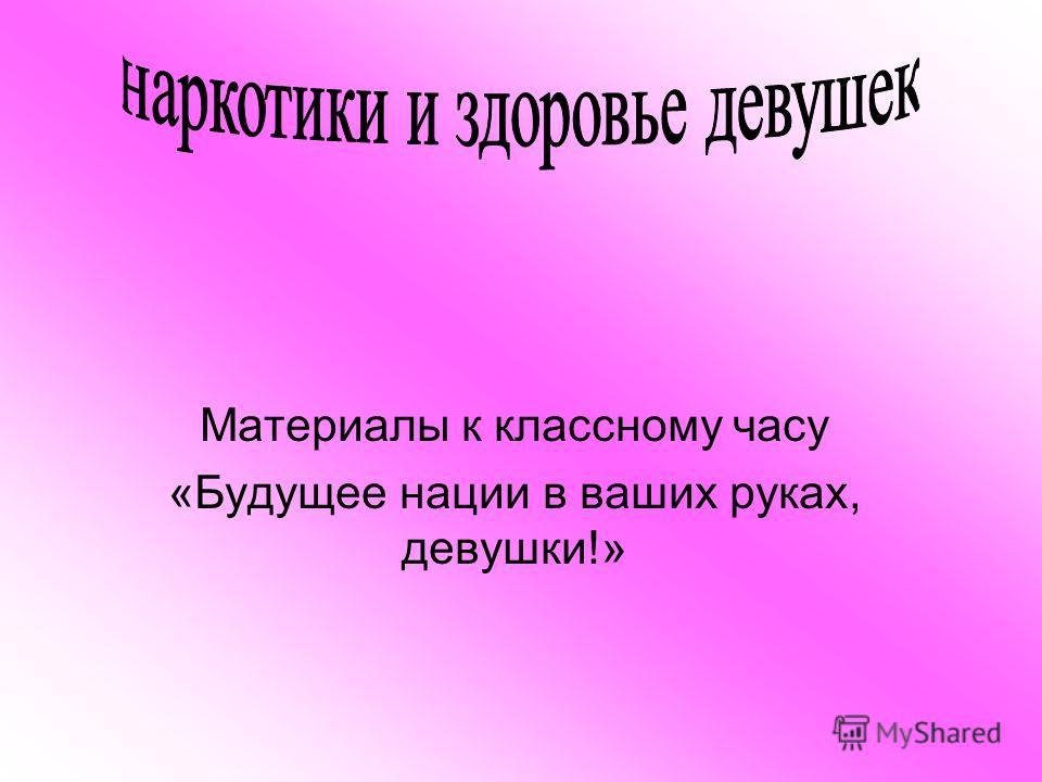 Материалы к классному часу «Будущее нации в ваших руках, девушки!»