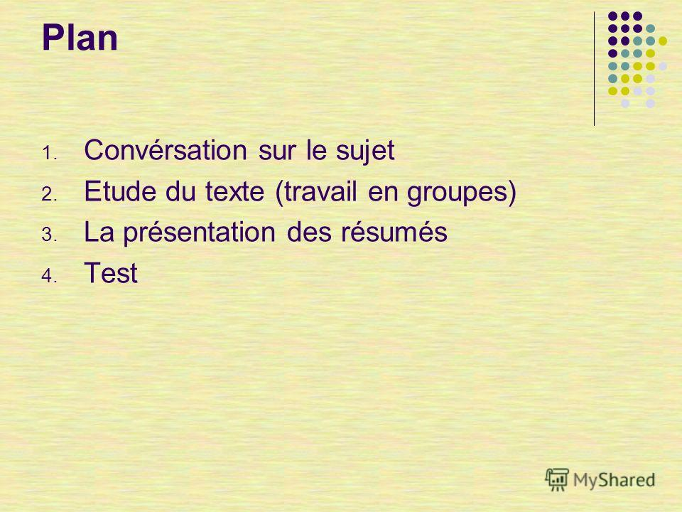 Plan 1. Convérsation sur le sujet 2. Etude du texte (travail en groupes) 3. La présentation des résumés 4. Test