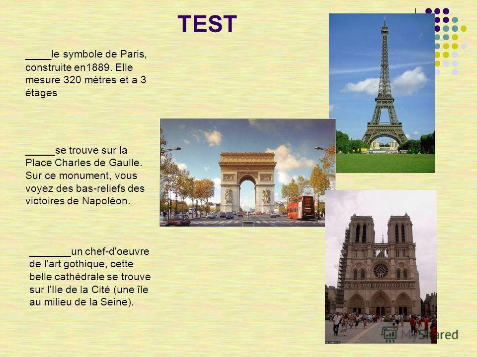 TEST ____ le symbole de Paris, construite en1889. Elle mesure 320 mètres et a 3 étages _____se trouve sur la Place Charles de Gaulle. Sur ce monument, vous voyez des bas-reliefs des victoires de Napoléon. _______un chef-d'oeuvre de l'art gothique, ce