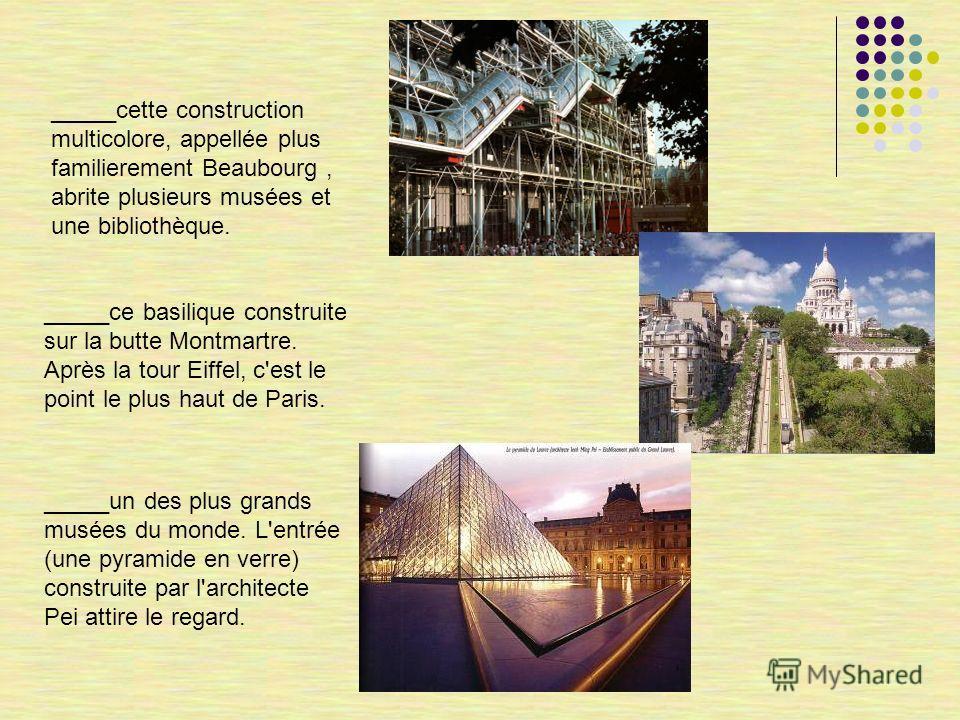 _____cette construction multicolore, appellée plus familierement Beaubourg, abrite plusieurs musées et une bibliothèque. _____ce basilique construite sur la butte Montmartre. Après la tour Eiffel, c'est le point le plus haut de Paris. _____un des plu